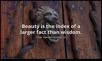Beauty is the index of a larger fact than wisdom. Oliver Wendell Holmes, Sr.