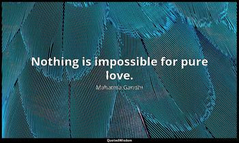 Nothing is impossible for pure love. Mahatma Gandhi