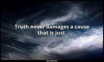 Truth never damages a cause that is just. Mahatma Gandhi