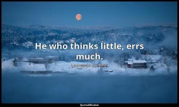 He who thinks little, errs much. Leonardo da Vinci