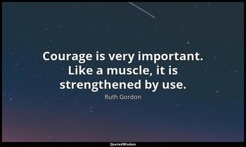 Courage is very important. Like a muscle, it is strengthened by use. Ruth Gordon