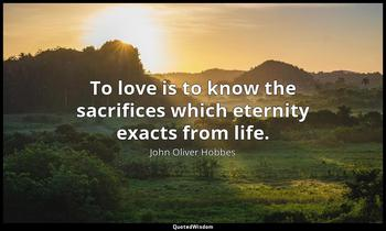 To love is to know the sacrifices which eternity exacts from life. John Oliver Hobbes