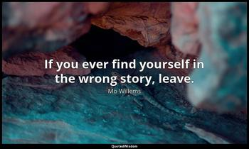 If you ever find yourself in the wrong story, leave. Mo Willems