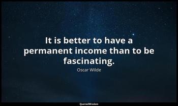 It is better to have a permanent income than to be fascinating. Oscar Wilde