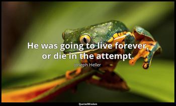He was going to live forever, or die in the attempt. Joseph Heller