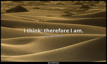 I think; therefore I am. Rene Descartes