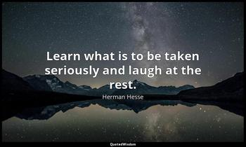 Learn what is to be taken seriously and laugh at the rest. Herman Hesse