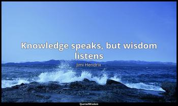 Knowledge speaks, but wisdom listens Jimi Hendrix