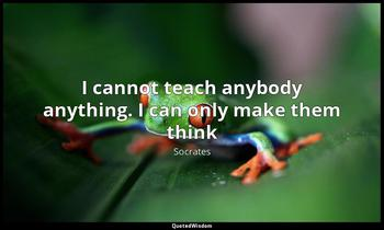 I cannot teach anybody anything. I can only make them think Socrates