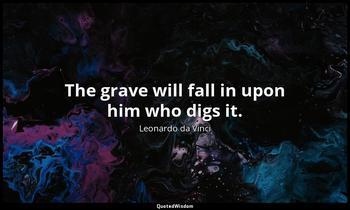 The grave will fall in upon him who digs it. Leonardo da Vinci