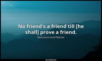 No friend's a friend till [he shall] prove a friend. Beaumont and Fletcher