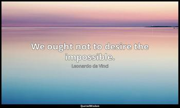 We ought not to desire the impossible. Leonardo da Vinci