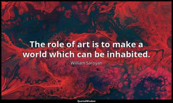 The role of art is to make a world which can be inhabited. William Saroyan