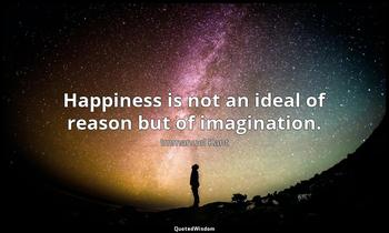 Happiness is not an ideal of reason but of imagination. Immanuel Kant