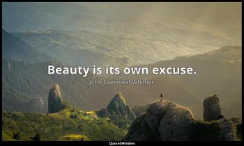 Beauty is its own excuse. John Greenleaf Whittier