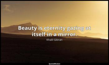 Beauty is eternity gazing at itself in a mirror. Khalil Gibran