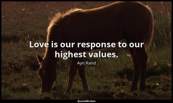 Love is our response to our highest values. Ayn Rand