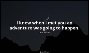 I knew when I met you an adventure was going to happen. A.A. Milne