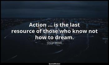 Action ... is the last resource of those who know not how to dream. Oscar Wilde