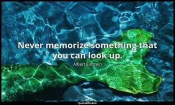 Never memorize something that you can look up. Albert Einstein