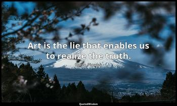 Art is the lie that enables us to realize the truth. Pablo Picasso