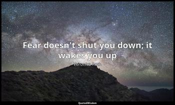 Fear doesn't shut you down; it wakes you up Veronica Roth