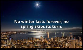 No winter lasts forever; no spring skips its turn. Hal Borland