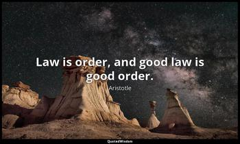 Law is order, and good law is good order. Aristotle