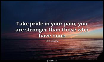 Take pride in your pain; you are stronger than those who have none Lois Lowry