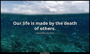 Our life is made by the death of others. Leonardo da Vinci
