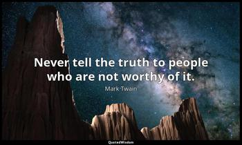 Never tell the truth to people who are not worthy of it. Mark Twain