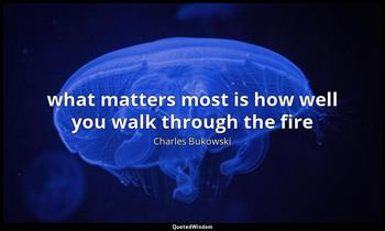 what matters most is how well you walk through the fire Charles Bukowski