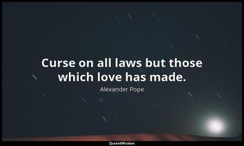Curse on all laws but those which love has made. Alexander Pope