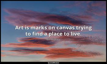 Art is marks on canvas trying to find a place to live. Bill O'Leary