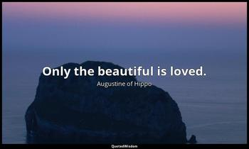 Only the beautiful is loved. Augustine of Hippo