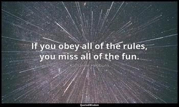 If you obey all of the rules, you miss all of the fun. Katharine Hepburn