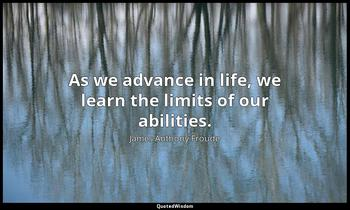 As we advance in life, we learn the limits of our abilities. James Anthony Froude