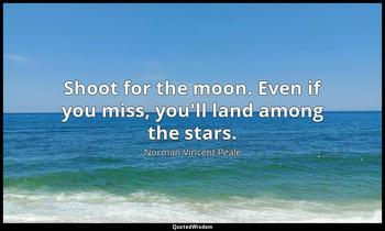 Shoot for the moon. Even if you miss, you'll land among the stars. Norman Vincent Peale
