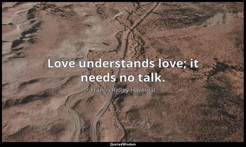 Love understands love; it needs no talk. Francis Ridley Havergal