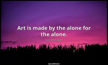 Art is made by the alone for the alone. Luis Barragán