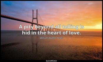 A pity beyond all telling Is hid in the heart of love. William Butler Yeats