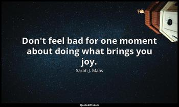 Don't feel bad for one moment about doing what brings you joy. Sarah J. Maas