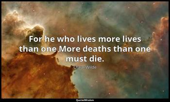 For he who lives more lives than one More deaths than one must die. Oscar Wilde