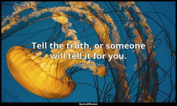 Tell the truth, or someone will tell it for you. Stephanie Klein