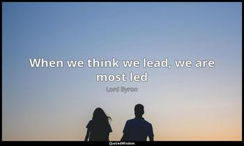When we think we lead, we are most led Lord Byron