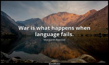 War is what happens when language fails. Margaret Atwood