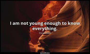 I am not young enough to know everything. Oscar Wilde