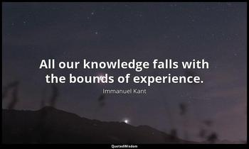 All our knowledge falls with the bounds of experience. Immanuel Kant