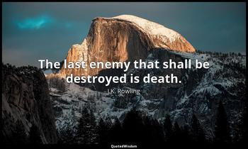 The last enemy that shall be destroyed is death. J.K. Rowling