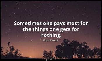 Sometimes one pays most for the things one gets for nothing. Albert Einstein